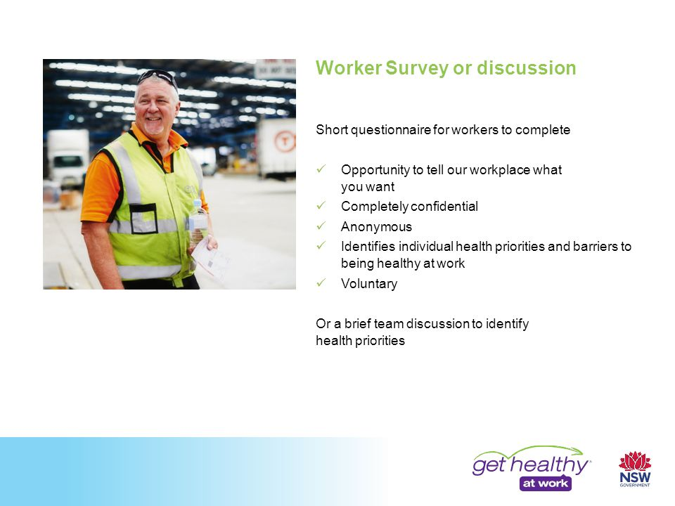 Worker Survey or discussion Short questionnaire for workers to complete Opportunity to tell our workplace what you want Completely confidential Anonymous Identifies individual health priorities and barriers to being healthy at work Voluntary Or a brief team discussion to identify health priorities