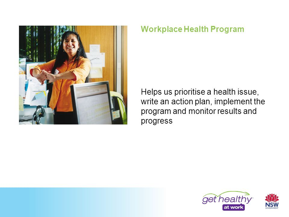 Workplace Health Program Helps us prioritise a health issue, write an action plan, implement the program and monitor results and progress
