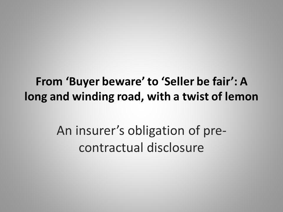 From 'Buyer beware' to 'Seller be fair': A long and winding road, with a twist of lemon An insurer's obligation of pre- contractual disclosure