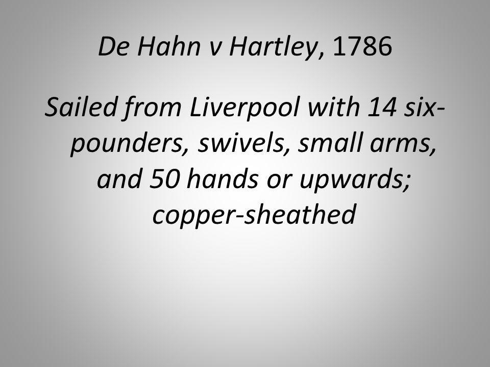 De Hahn v Hartley, 1786 Sailed from Liverpool with 14 six- pounders, swivels, small arms, and 50 hands or upwards; copper-sheathed