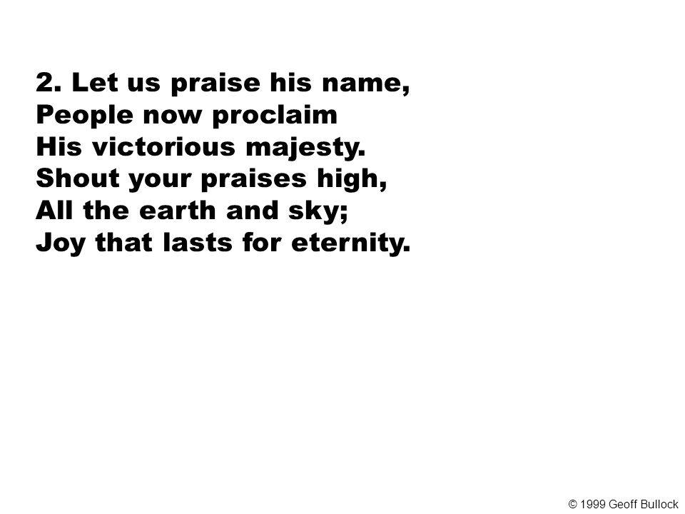2. Let us praise his name, People now proclaim His victorious majesty.