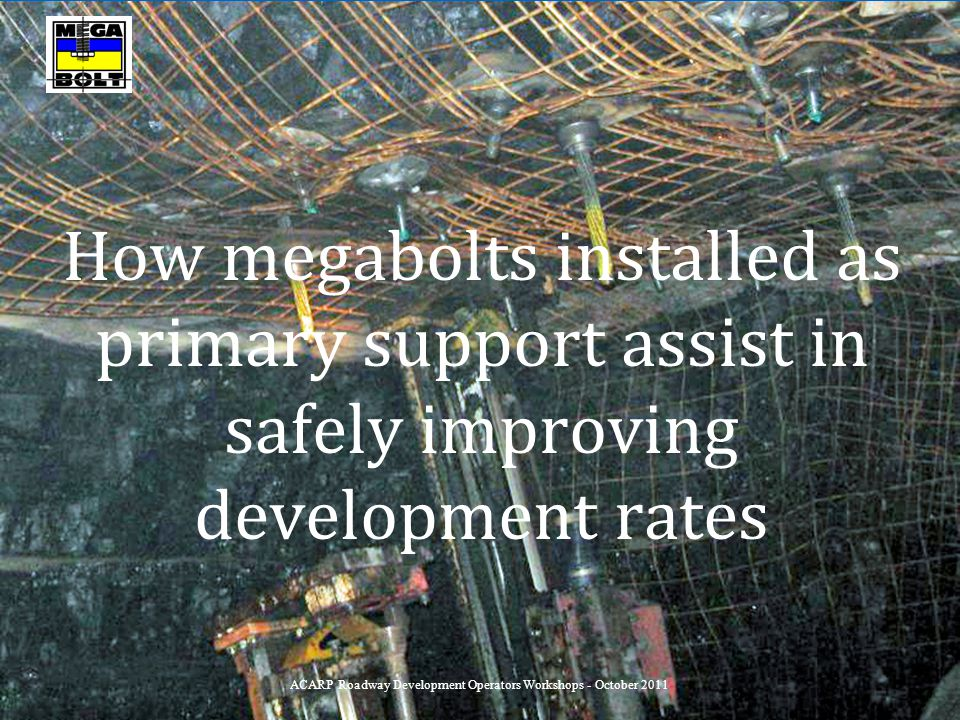 How megabolts installed as primary support assist in safely improving development rates ACARP Roadway Development Operators Workshops - October 2011