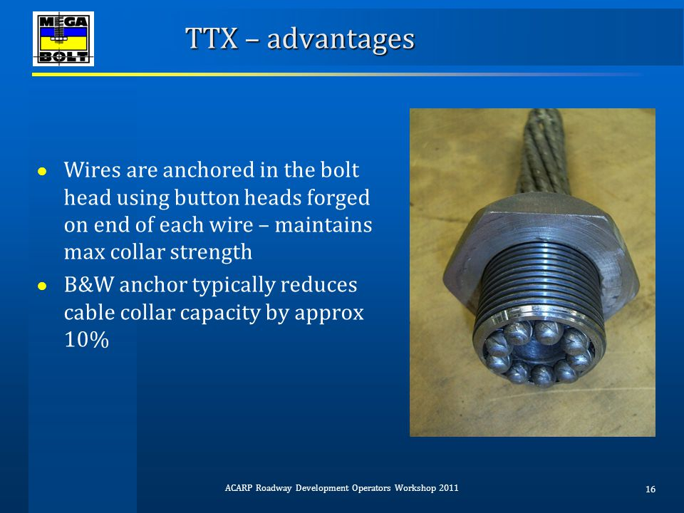 TTX – advantages ● Wires are anchored in the bolt head using button heads forged on end of each wire – maintains max collar strength ● B&W anchor typi