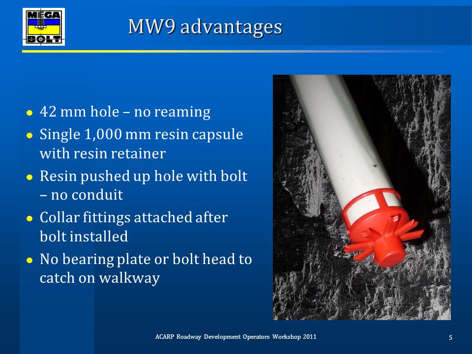 MW9 advantages ● Tension within 5 mins of installation ● Tension using system hydraulics or intensifier ● 9 to 20 t pre-tension can be achieved depending whether system hydraulics or intensifier used ● No air needed on miner ● Provides immediate point anchor support of 57 t ACARP Roadway Development Operators Workshop 2011 6