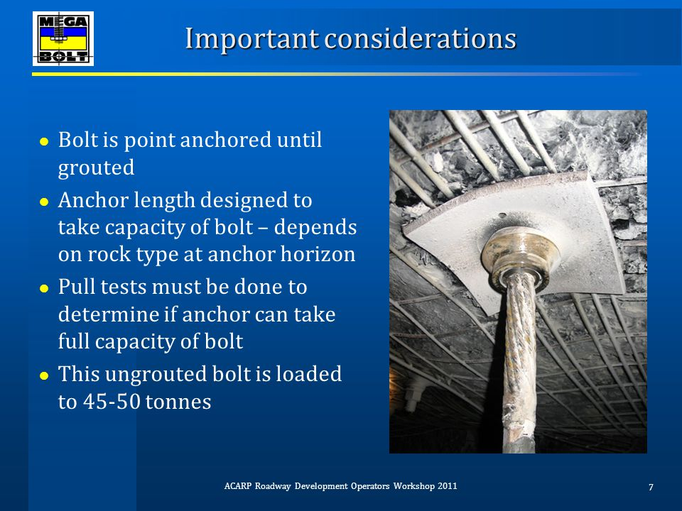 Limitations of torque-tensioned cables ● Reduced bolt pre-tension compared to hydraulic tensioning ● Possible use of torque multipliers ‐ Slows down installation ‐ Failure of torque multiplier can delay production ‐ Possible safety issues ● May need modifications to head-plate of drill mast to accommodate bolt and/or dolly ● Full resin encapsulation difficult for cables > 4 m ● Load transfer lower than for bulbed cables ● If bulbed then larger hole dia.