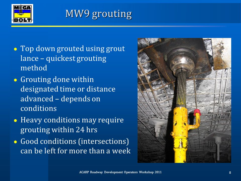 MW9 grouting ● Grout generally reaches sufficient strength (30 to 40 MPa) within 24 hrs ● Readily & easily audited ● Regular auditing has greatly improved quality of installation ● Grouting non-compliance now less than 5% ● Good installation reduces likelihood of remedial roof support ACARP Roadway Development Operators Workshop 2011 9