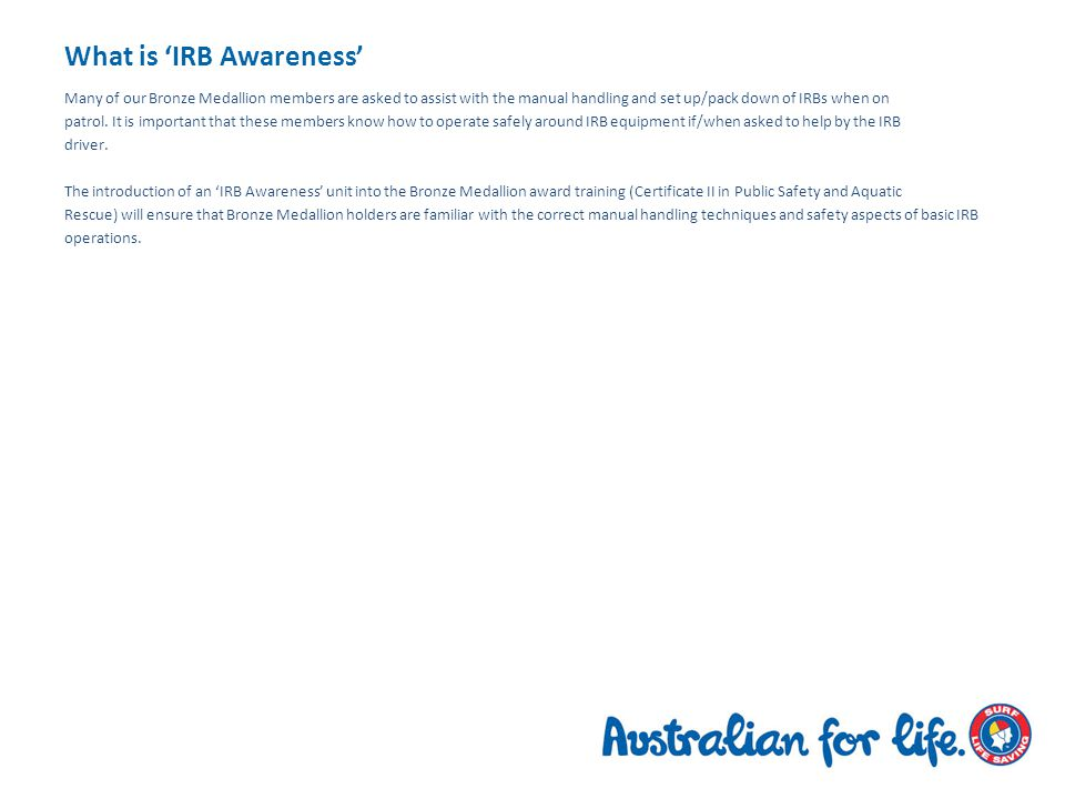 What is 'IRB Awareness' Many of our Bronze Medallion members are asked to assist with the manual handling and set up/pack down of IRBs when on patrol.