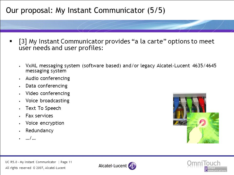 UC R5.0 – My Instant Communicator | Page 11 All rights reserved © 2007, Alcatel-Lucent 2006 Our proposal: My Instant Communicator (5/5)  [3] My Instant Communicator provides a la carte options to meet user needs and user profiles: VxML messaging system (software based) and/or legacy Alcatel-Lucent 4635/4645 messaging system Audio conferencing Data conferencing Video conferencing Voice broadcasting Text To Speech Fax services Voice encryption Redundancy …/…