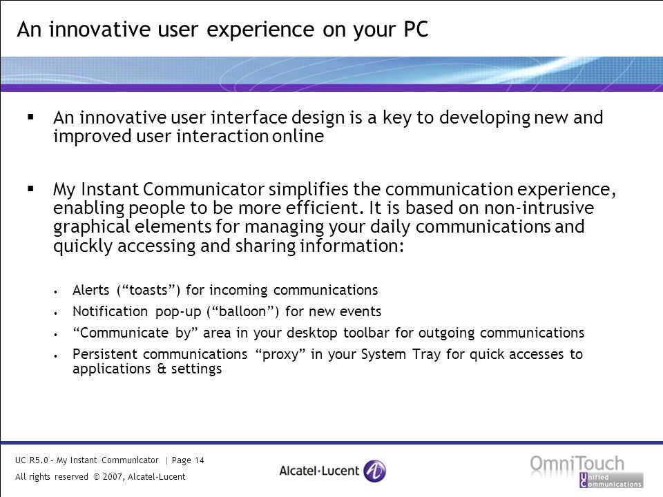 UC R5.0 – My Instant Communicator | Page 14 All rights reserved © 2007, Alcatel-Lucent 2006  An innovative user interface design is a key to developing new and improved user interaction online  My Instant Communicator simplifies the communication experience, enabling people to be more efficient.