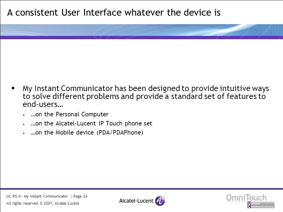 UC R5.0 – My Instant Communicator | Page 24 All rights reserved © 2007, Alcatel-Lucent 2006  My Instant Communicator has been designed to provide intuitive ways to solve different problems and provide a standard set of features to end-users… …on the Personal Computer …on the Alcatel-Lucent IP Touch phone set …on the Mobile device (PDA/PDAPhone) A consistent User Interface whatever the device is