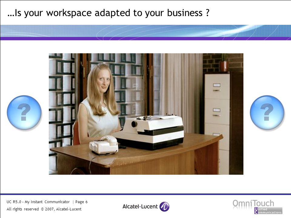 UC R5.0 – My Instant Communicator | Page 6 All rights reserved © 2007, Alcatel-Lucent 2006 …Is your workspace adapted to your business ?