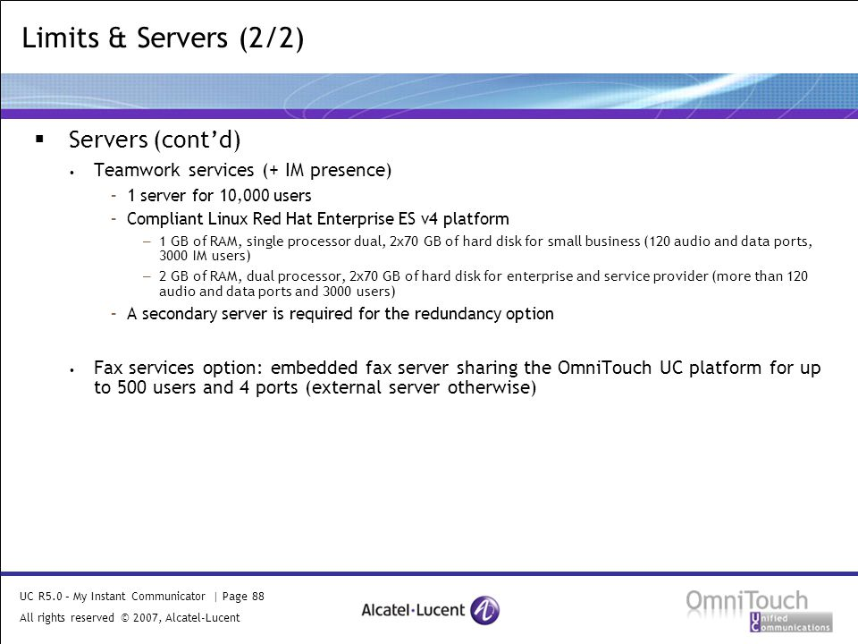 UC R5.0 – My Instant Communicator | Page 88 All rights reserved © 2007, Alcatel-Lucent 2006 Limits & Servers (2/2)  Servers (cont'd) Teamwork services (+ IM presence) –1 server for 10,000 users –Compliant Linux Red Hat Enterprise ES v4 platform –1 GB of RAM, single processor dual, 2x70 GB of hard disk for small business (120 audio and data ports, 3000 IM users) –2 GB of RAM, dual processor, 2x70 GB of hard disk for enterprise and service provider (more than 120 audio and data ports and 3000 users) –A secondary server is required for the redundancy option Fax services option: embedded fax server sharing the OmniTouch UC platform for up to 500 users and 4 ports (external server otherwise)