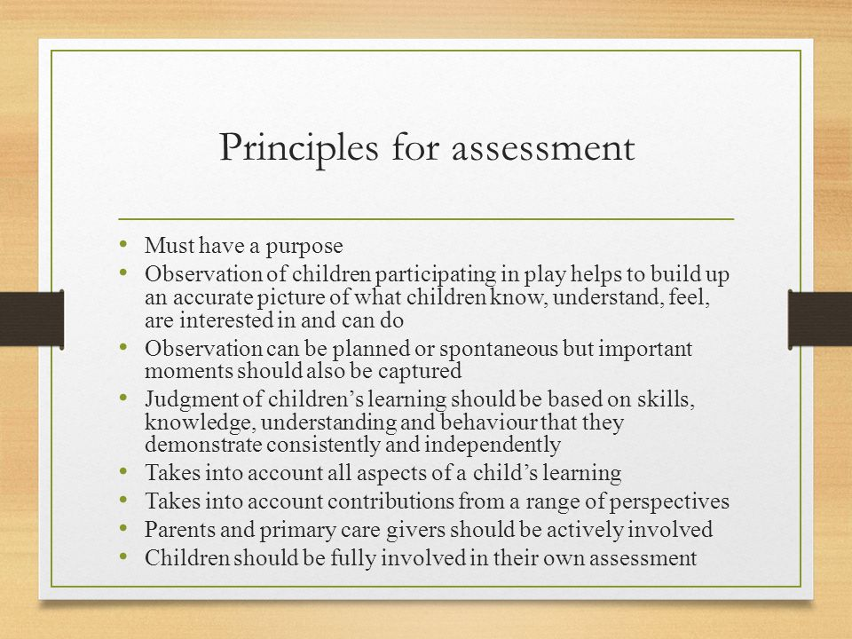 Principles for assessment Must have a purpose Observation of children participating in play helps to build up an accurate picture of what children kno