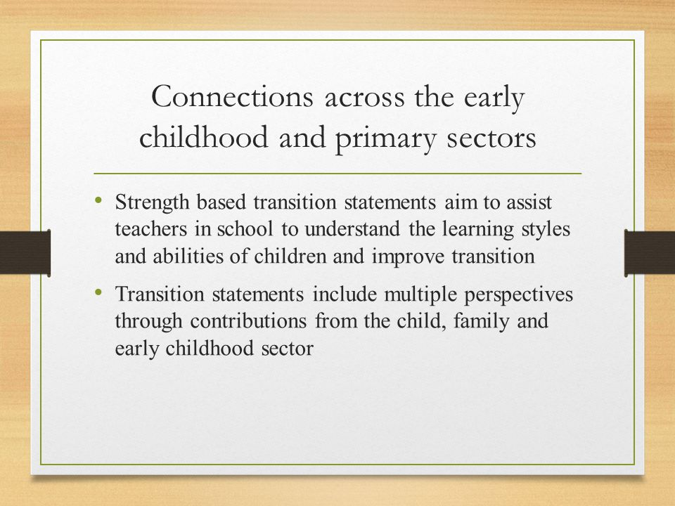 Connections across the early childhood and primary sectors Strength based transition statements aim to assist teachers in school to understand the learning styles and abilities of children and improve transition Transition statements include multiple perspectives through contributions from the child, family and early childhood sector