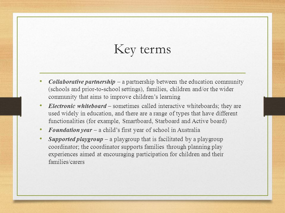 Key terms Collaborative partnership – a partnership between the education community (schools and prior-to-school settings), families, children and/or the wider community that aims to improve children's learning Electronic whiteboard – sometimes called interactive whiteboards; they are used widely in education, and there are a range of types that have different functionalities (for example, Smartboard, Starboard and Active board) Foundation year – a child's first year of school in Australia Supported playgroup – a playgroup that is facilitated by a playgroup coordinator; the coordinator supports families through planning play experiences aimed at encouraging participation for children and their families/carers
