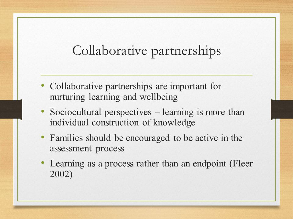 Collaborative partnerships Collaborative partnerships are important for nurturing learning and wellbeing Sociocultural perspectives – learning is more than individual construction of knowledge Families should be encouraged to be active in the assessment process Learning as a process rather than an endpoint (Fleer 2002)