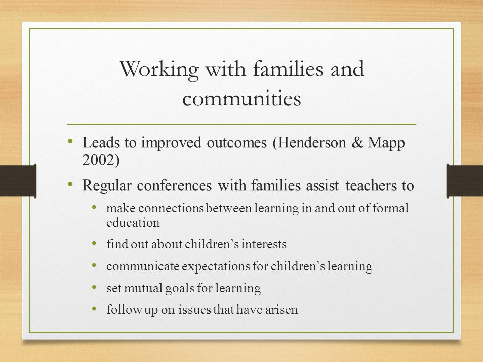 Working with families and communities Leads to improved outcomes (Henderson & Mapp 2002) Regular conferences with families assist teachers to make con