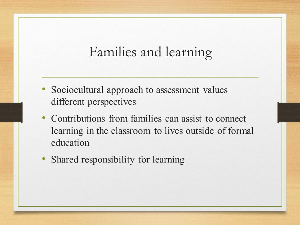 Families and learning Sociocultural approach to assessment values different perspectives Contributions from families can assist to connect learning in