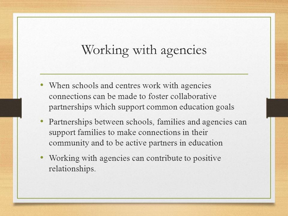 Working with agencies When schools and centres work with agencies connections can be made to foster collaborative partnerships which support common education goals Partnerships between schools, families and agencies can support families to make connections in their community and to be active partners in education Working with agencies can contribute to positive relationships.
