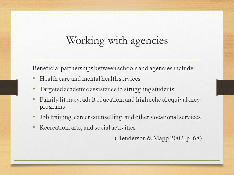 Working with agencies Beneficial partnerships between schools and agencies include: Health care and mental health services Targeted academic assistance to struggling students Family literacy, adult education, and high school equivalency programs Job training, career counselling, and other vocational services Recreation, arts, and social activities (Henderson & Mapp 2002, p.