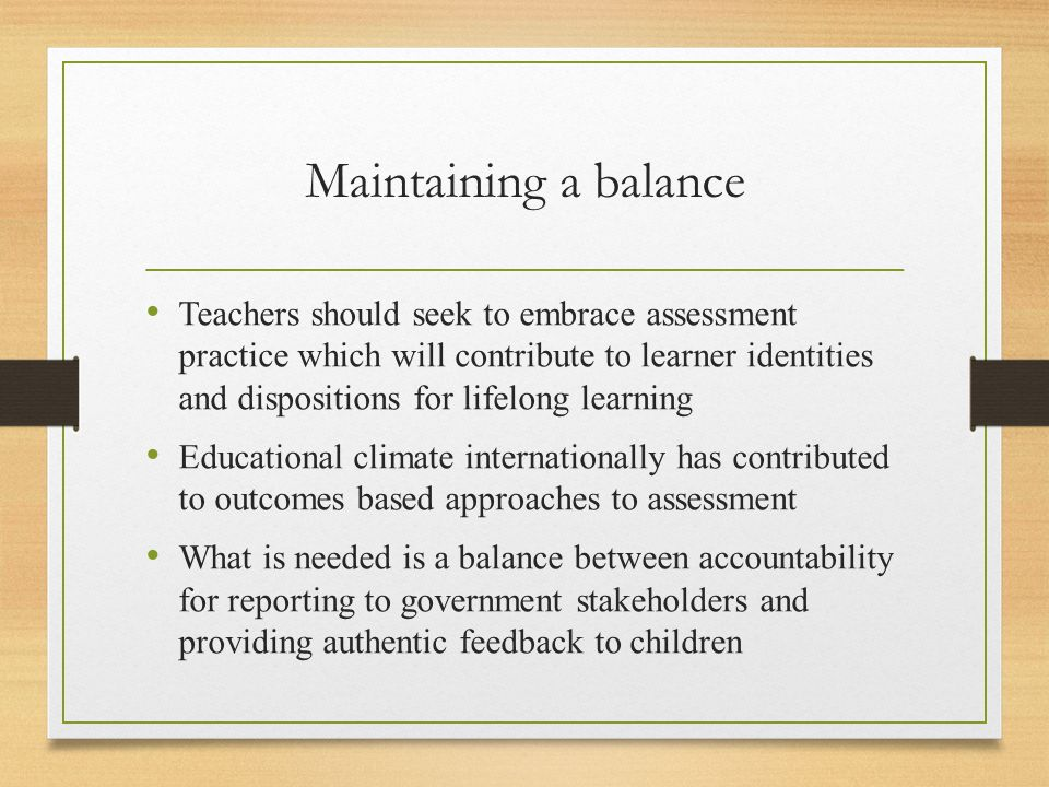 Maintaining a balance Teachers should seek to embrace assessment practice which will contribute to learner identities and dispositions for lifelong learning Educational climate internationally has contributed to outcomes based approaches to assessment What is needed is a balance between accountability for reporting to government stakeholders and providing authentic feedback to children