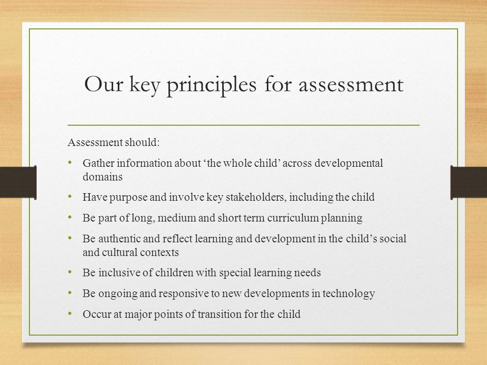 Our key principles for assessment Assessment should: Gather information about 'the whole child' across developmental domains Have purpose and involve