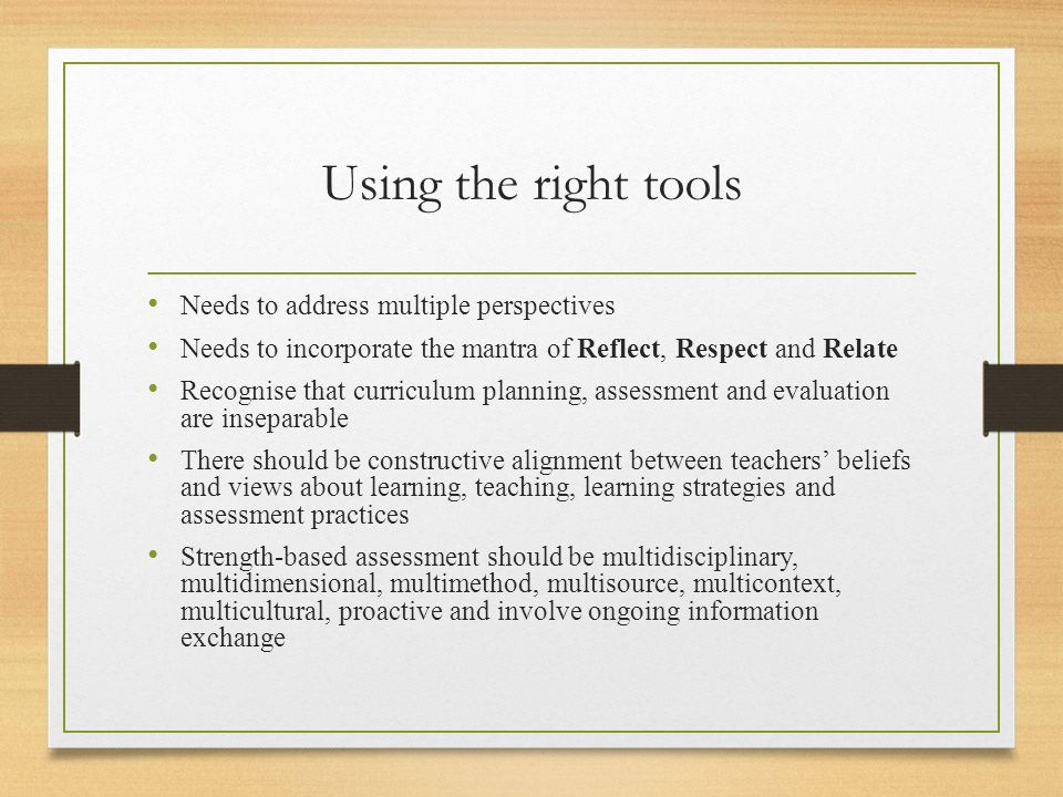 Using the right tools Needs to address multiple perspectives Needs to incorporate the mantra of Reflect, Respect and Relate Recognise that curriculum