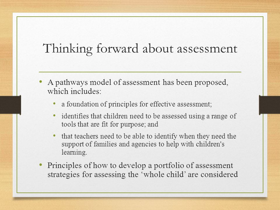 Thinking forward about assessment A pathways model of assessment has been proposed, which includes: a foundation of principles for effective assessmen