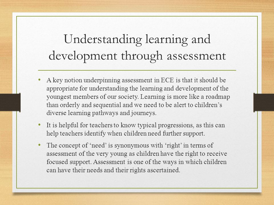 Understanding learning and development through assessment A key notion underpinning assessment in ECE is that it should be appropriate for understandi