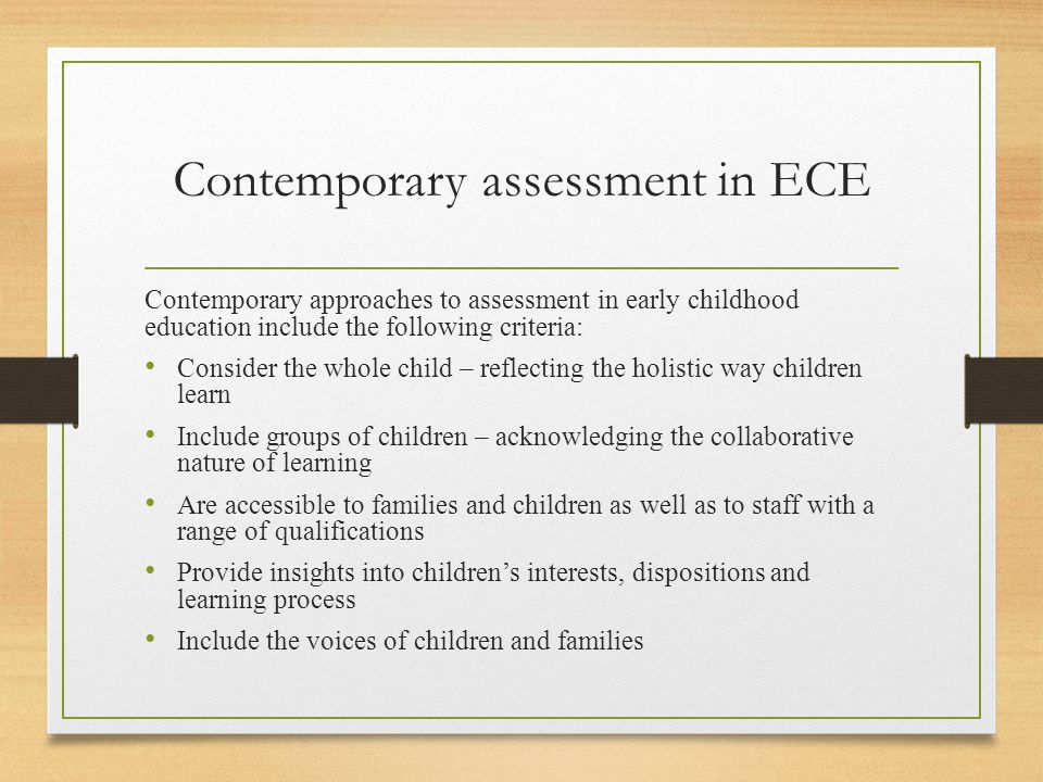 Contemporary assessment in ECE Contemporary approaches to assessment in early childhood education include the following criteria: Consider the whole c