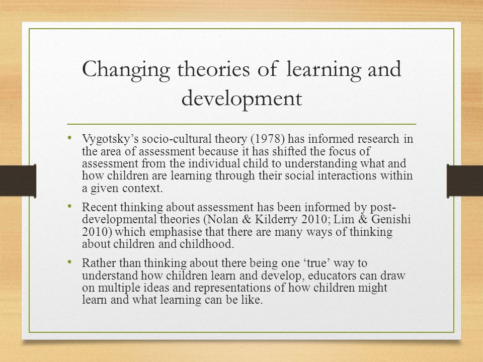 Changing theories of learning and development Vygotsky's socio-cultural theory (1978) has informed research in the area of assessment because it has s