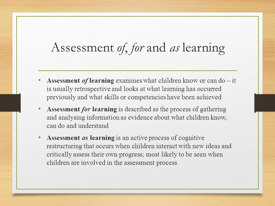 Assessment of, for and as learning Assessment of learning examines what children know or can do – it is usually retrospective and looks at what learni
