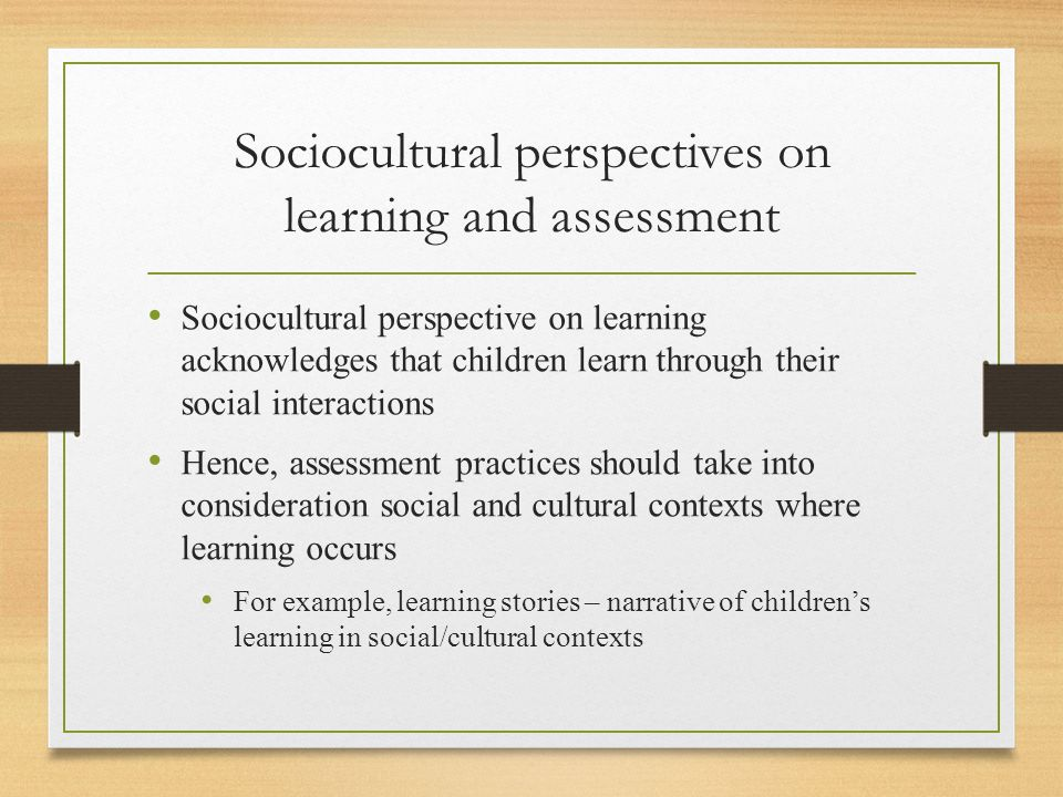 Sociocultural perspectives on learning and assessment Sociocultural perspective on learning acknowledges that children learn through their social interactions Hence, assessment practices should take into consideration social and cultural contexts where learning occurs For example, learning stories – narrative of children's learning in social/cultural contexts