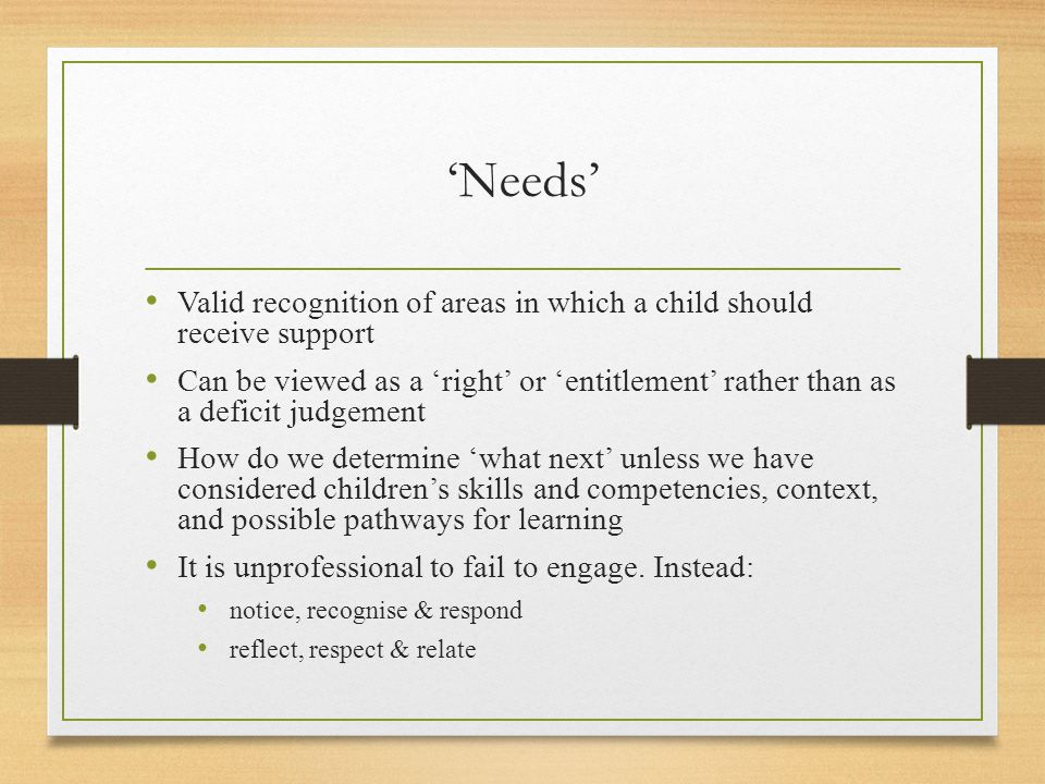 'Needs' Valid recognition of areas in which a child should receive support Can be viewed as a 'right' or 'entitlement' rather than as a deficit judgem
