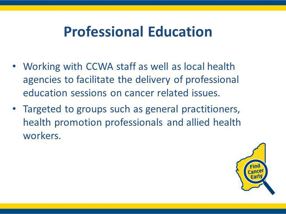 Professional Education Working with CCWA staff as well as local health agencies to facilitate the delivery of professional education sessions on cancer related issues.