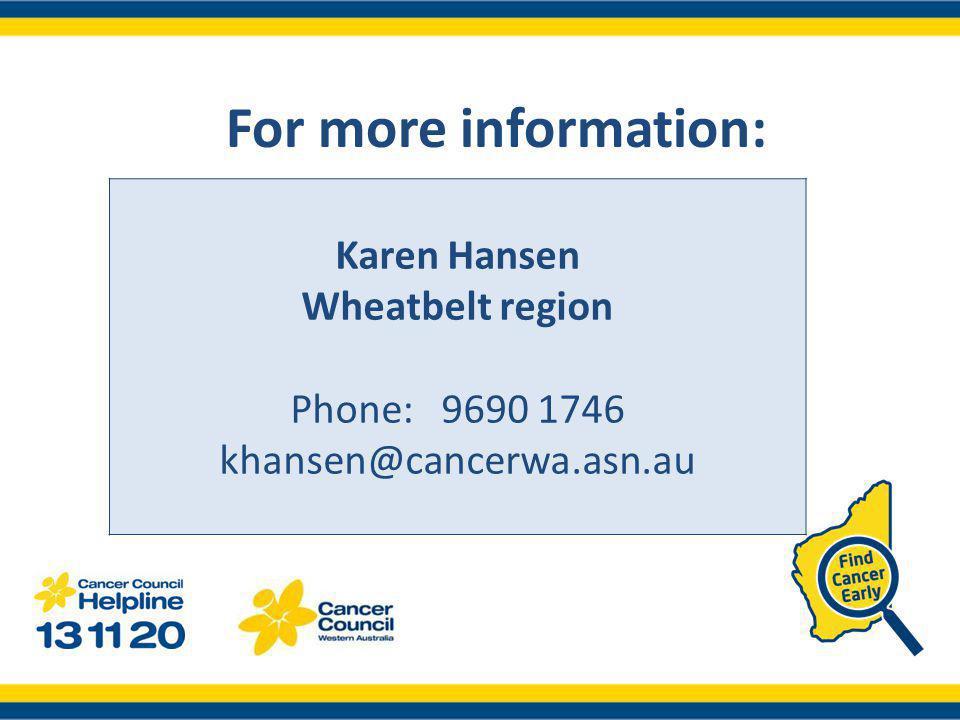 Karen Hansen Wheatbelt region Phone: 9690 1746 khansen@cancerwa.asn.au For more information: