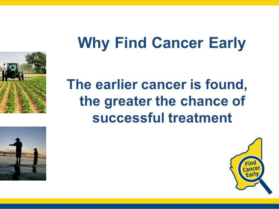 Why Find Cancer Early The earlier cancer is found, the greater the chance of successful treatment