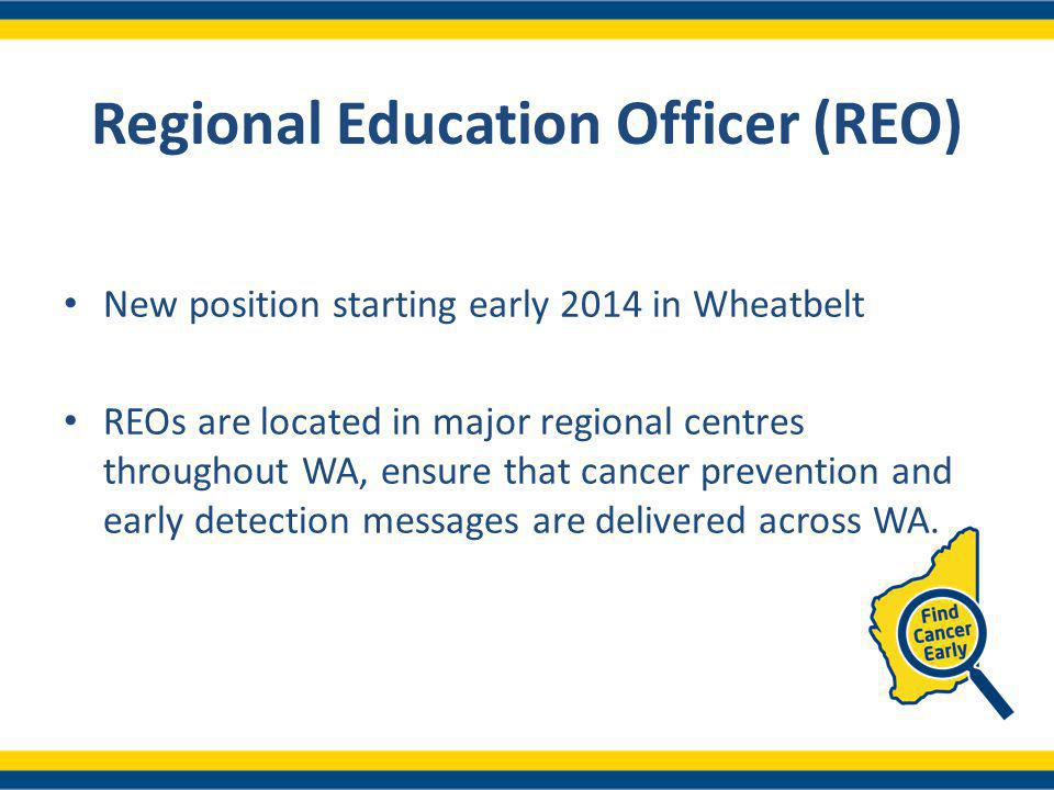 Regional Education Officer (REO) New position starting early 2014 in Wheatbelt REOs are located in major regional centres throughout WA, ensure that cancer prevention and early detection messages are delivered across WA.
