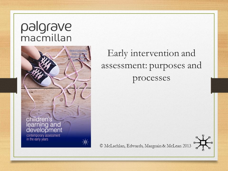 Early intervention and assessment: purposes and processes © McLachlan, Edwards, Margrain & McLean 2013