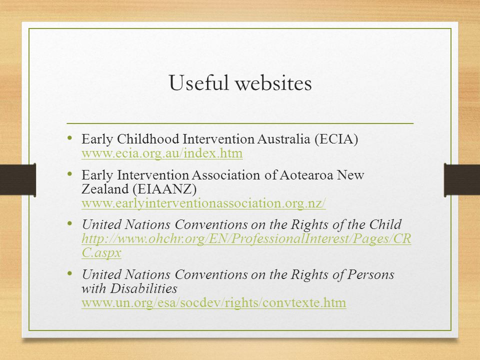 Useful websites Early Childhood Intervention Australia (ECIA) www.ecia.org.au/index.htm www.ecia.org.au/index.htm Early Intervention Association of Aotearoa New Zealand (EIAANZ) www.earlyinterventionassociation.org.nz/ www.earlyinterventionassociation.org.nz/ United Nations Conventions on the Rights of the Child http://www.ohchr.org/EN/ProfessionalInterest/Pages/CR C.aspx http://www.ohchr.org/EN/ProfessionalInterest/Pages/CR C.aspx United Nations Conventions on the Rights of Persons with Disabilities www.un.org/esa/socdev/rights/convtexte.htm www.un.org/esa/socdev/rights/convtexte.htm