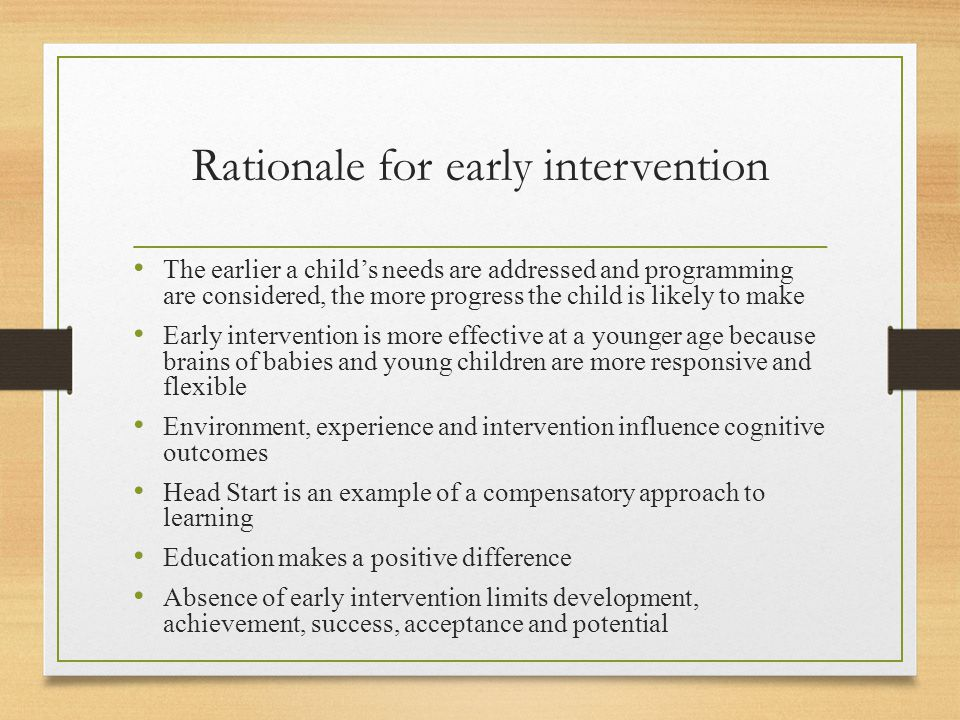 Rationale for early intervention The earlier a child's needs are addressed and programming are considered, the more progress the child is likely to make Early intervention is more effective at a younger age because brains of babies and young children are more responsive and flexible Environment, experience and intervention influence cognitive outcomes Head Start is an example of a compensatory approach to learning Education makes a positive difference Absence of early intervention limits development, achievement, success, acceptance and potential