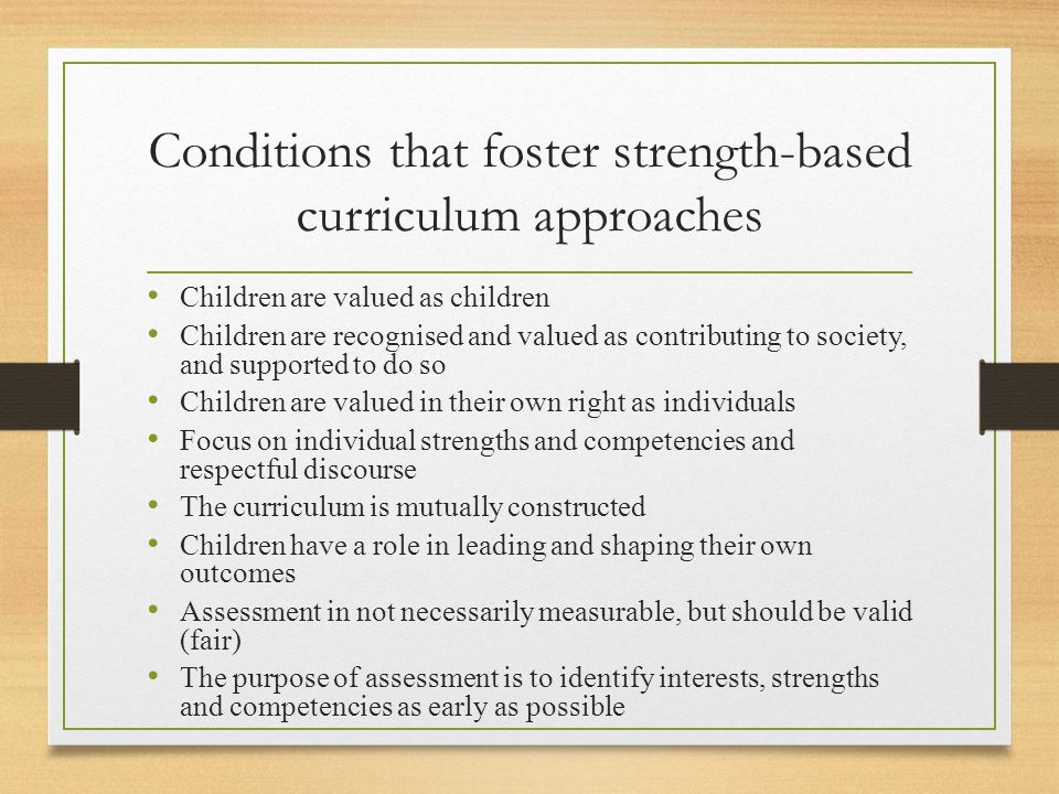Conditions that foster strength-based curriculum approaches Children are valued as children Children are recognised and valued as contributing to society, and supported to do so Children are valued in their own right as individuals Focus on individual strengths and competencies and respectful discourse The curriculum is mutually constructed Children have a role in leading and shaping their own outcomes Assessment in not necessarily measurable, but should be valid (fair) The purpose of assessment is to identify interests, strengths and competencies as early as possible