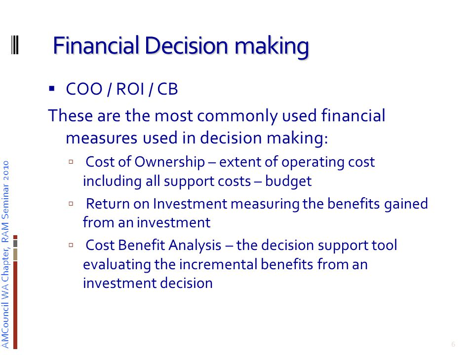 AMCouncil WA Chapter, RAM Seminar 2010 Financial Decision making  COO / ROI / CB These are the most commonly used financial measures used in decision making:  Cost of Ownership – extent of operating cost including all support costs – budget  Return on Investment measuring the benefits gained from an investment  Cost Benefit Analysis – the decision support tool evaluating the incremental benefits from an investment decision 6