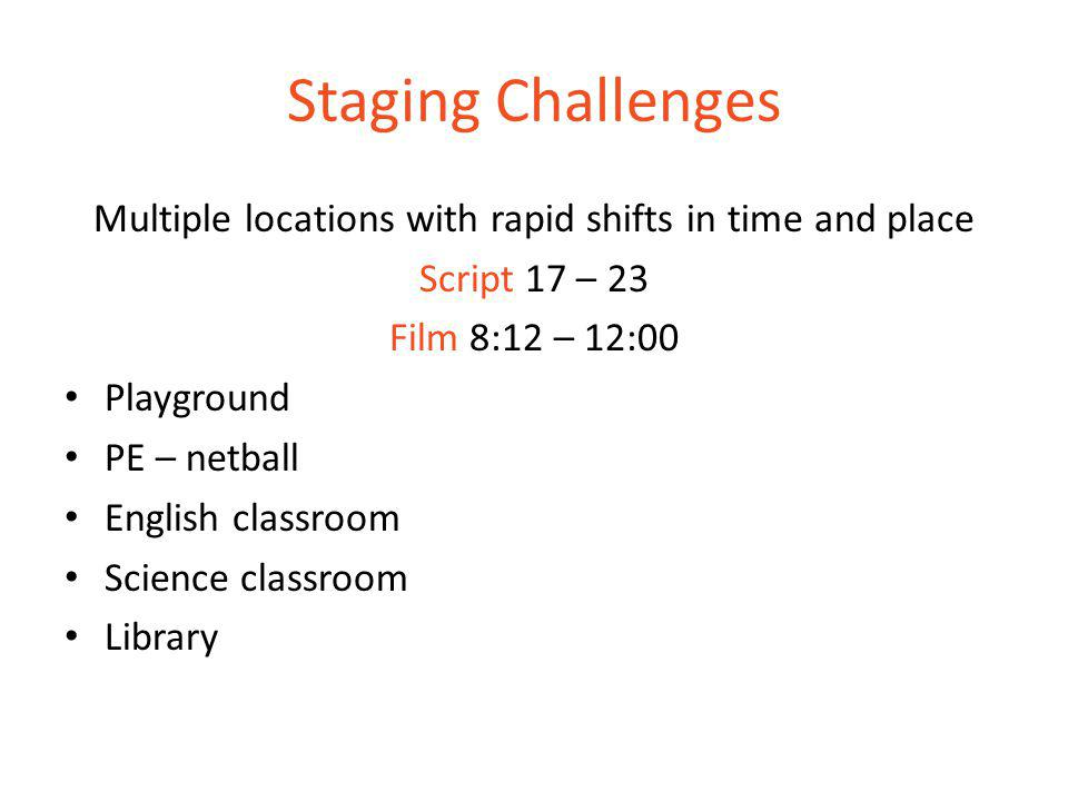 Staging Challenges Multiple locations with rapid shifts in time and place Script 17 – 23 Film 8:12 – 12:00 Playground PE – netball English classroom Science classroom Library