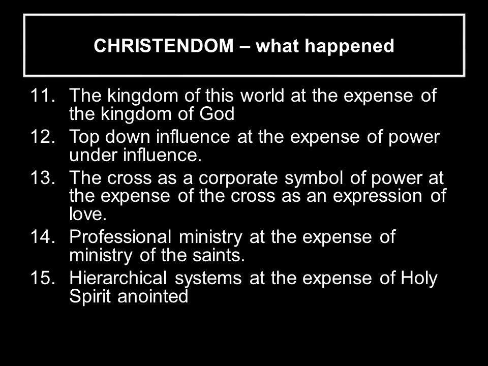 CHRISTENDOM – what happened 11.The kingdom of this world at the expense of the kingdom of God 12.Top down influence at the expense of power under influence.