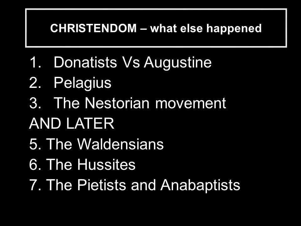 CHRISTENDOM – what else happened 1.Donatists Vs Augustine 2.Pelagius 3.The Nestorian movement AND LATER 5.