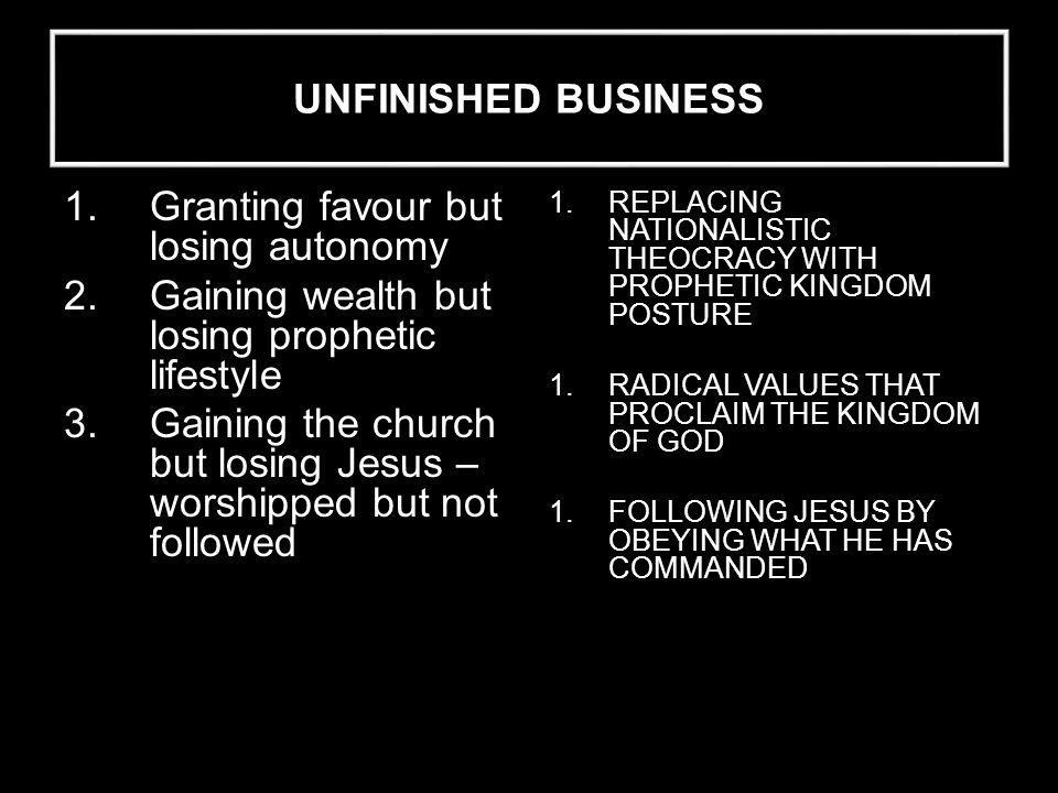 1.Granting favour but losing autonomy 2.Gaining wealth but losing prophetic lifestyle 3.Gaining the church but losing Jesus – worshipped but not followed 1.REPLACING NATIONALISTIC THEOCRACY WITH PROPHETIC KINGDOM POSTURE 1.RADICAL VALUES THAT PROCLAIM THE KINGDOM OF GOD 1.FOLLOWING JESUS BY OBEYING WHAT HE HAS COMMANDED