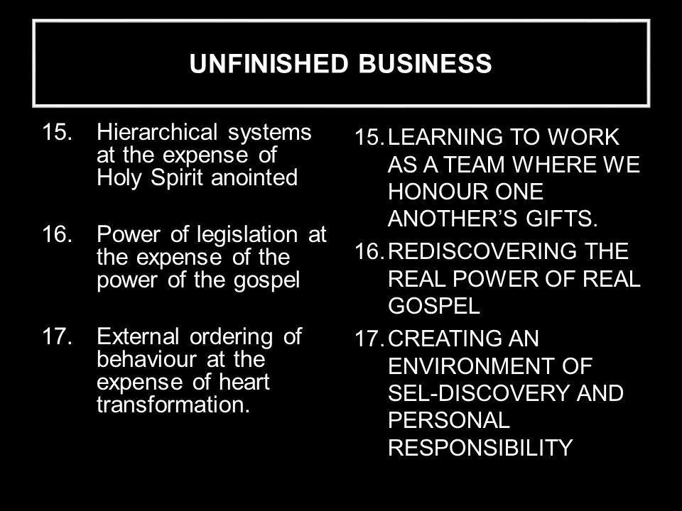 UNFINISHED BUSINESS 15.Hierarchical systems at the expense of Holy Spirit anointed 16.Power of legislation at the expense of the power of the gospel 17.External ordering of behaviour at the expense of heart transformation.