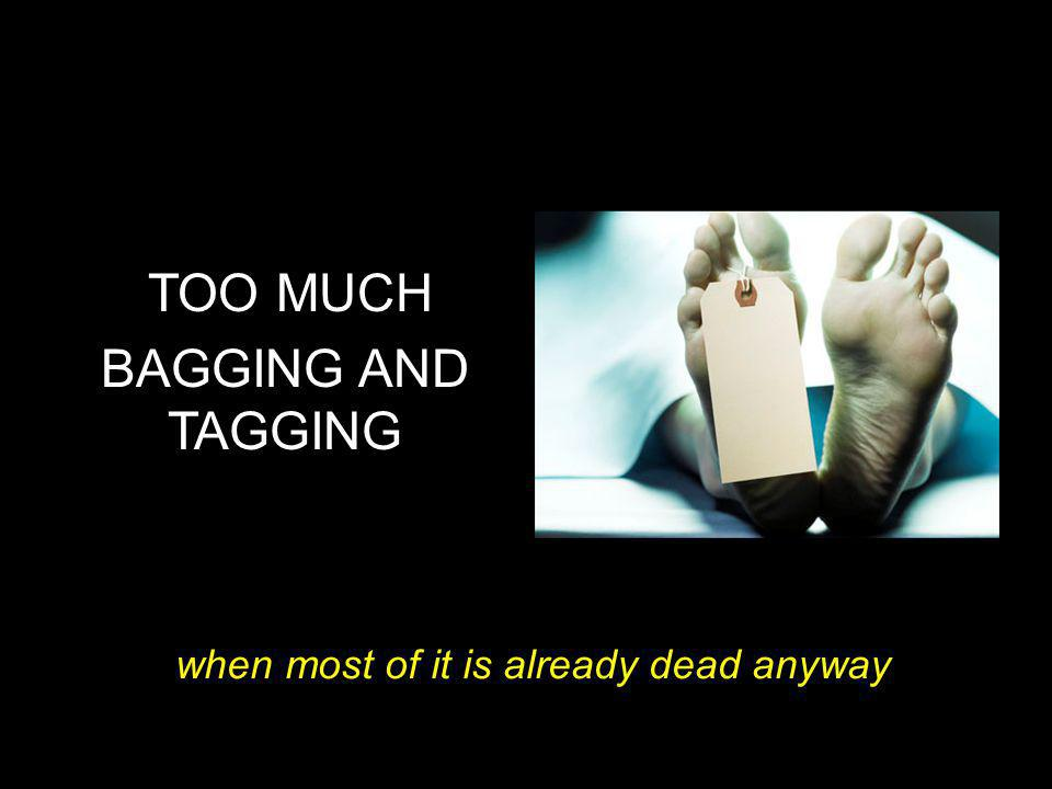 BAD HABITS TOO MUCH BAGGING AND TAGGING when most of it is already dead anyway