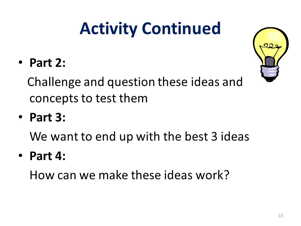 Activity Continued Part 2: Challenge and question these ideas and concepts to test them Part 3: We want to end up with the best 3 ideas Part 4: How ca
